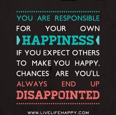 You are responsible for your own happiness. If you expect others to make you happy, chances are youll always end up disappointed. by deeplifequotes, via Flickr