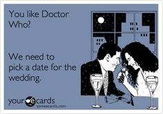 You like Doctor Who? We need to pick a date for the wedding.