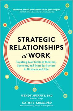 Strategic Relationships at Work: Creating Your Circle of Mentors, Sponsors, and Peers for Success in Business and Life by Wendy Murphy, Kathy Kram