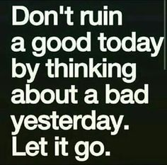 That's it...let it go...move on...set yourself free...LIVE!!