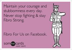 Maintain your courage and stubbornness every day. Never stop fighting & stay Fibro Strong. Fibro For Us on Facebook.
