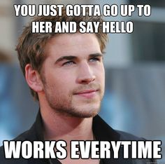 you just gotta go up to her and say hello works everytime - Attractive Guy Girl Advice    This is brilliant... the kind of useless advice an amazingly good looking guy would give.