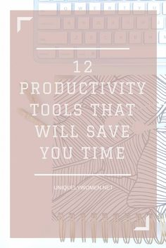 12 Productivity Tools That Will Save You Time