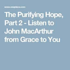 The Purifying Hope, Part 2 - Listen to John MacArthur from Grace to You