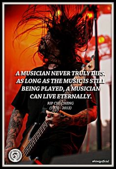 """""""A Musician never truly dies. As long as the Music is still being played, a Musician can live eternally.""""  RIP CHI CHENG (Deftones)"""