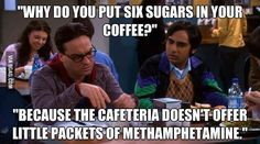 """""""Why do you put six sugars in your coffee?""""""""Because the cafeteria doesn't offer little packets of methamphetamine"""" Big Bang Theory"""