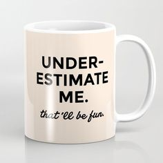 Underestimate me. That'll be fun. Coffee Mug. Our premium ceramic Coffee Mugs make art part of your everyday life. These cool cups also happen to be one of our most popular gifting items - because they're both useful and thoughtful. Funny Coffee Mugs, Coffee Humor, Funny Mugs, My Coffee, Coffee Cups, Tea Cups, Coffee Time, Coffee Mug Sayings, Coffee Beans