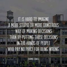 It is hard to imagine a more stupid or more dangerous way of making decisions than by putting those decision in the hands of people who pay no price for being wrong | Anonymous ART of Revolution