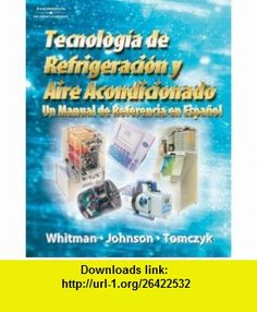 Refrigeration and Air Conditioning Technology A Spanish Reference Manual (9781418055714) Bill Whitman, Bill Johnson, John Tomczyk , ISBN-10: 1418055719  , ISBN-13: 978-1418055714 ,  , tutorials , pdf , ebook , torrent , downloads , rapidshare , filesonic , hotfile , megaupload , fileserve