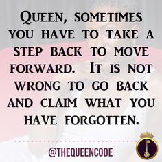 Queen, sometimes you have to take a step back to move forward.  It is not wrong to go back and claim what you have forgotten.  (www.TheQueenCode.com)
