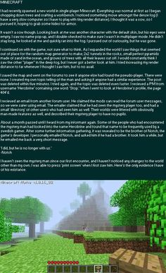 Lmao my boyfriend told me this story, Im always scared when I play minecraft because I dont want him to come by! He is scarier than the endermen ! Herobrine Sightings, Minecraft Pictures, Minecraft Memes, Minecraft Secrets, Minecraft Stuff, Minecraft Ideas, How To Play Minecraft, Creepy Stories, Urban Legends