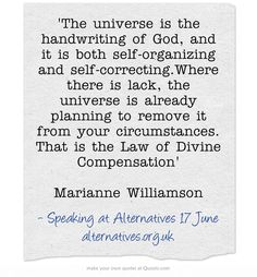 'The universe is the handwriting of God, and it is both self-organizing and self-correcting.Where there is lack, the universe is already planning to remove it from your circumstances. That is the Law of Divine Compensation' Marianne Williamson