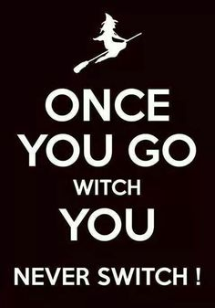 Once you go witch, you never switch!