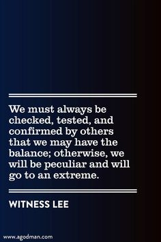 We must always be checked, tested, and confirmed by others that we may have the balance; otherwise, we will be peculiar and will go to an extreme. Witness Lee. More at www.agodman.com