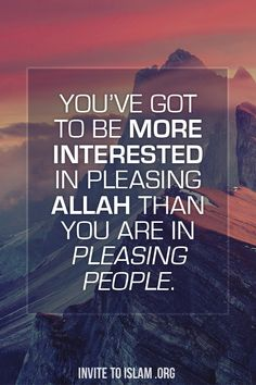 You've got to be more interested in pleasing Allah than you are in pleasing people.