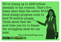 Food Stamps vs Tax Evasion eCard Meme We're losing up to $400 billion dollars annually to tax evasion. That's five times more than the entire SNAP (food stamp) program costs to feed 50 million people. Think about that the next time you try to blame the struggling mom for our debt.