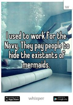 I used to work for the Navy. They pay people to hide the existants of mermaids.
