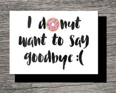 A funny goodbye card ... *hint hint* give a box of donuts with the card, it might cheer you both up :) This listing includes wording I donut .... and We donut .... Just download and print the one that is applicable to you. My other Farewell/Goodbye Cards: