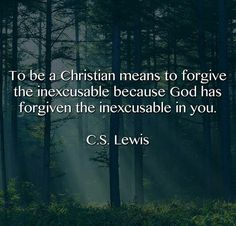 To be a Christian means to forgive the inexcusable because God has forgiven the inexcusable in you. | C.S. Lewis