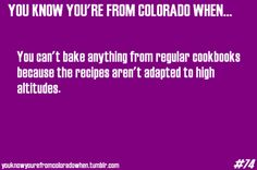 powder-monkey:  youknowyourefromcoloradowhen:  Anonymous suggestion, thank youEhehehe so very true.  No.  You know you're from colorado when you have a hard time baking, because most recipes do give high altitude instructions-to 6500 feet and you live above that.  That, too!