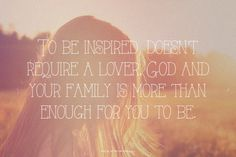 To be inspired, doesn't require a lover. God and your family is more than enough for you to be. | Cherry made this with Spoken.ly