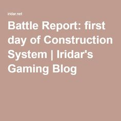 Battle Report: first day of Construction System | Iridar's Gaming Blog