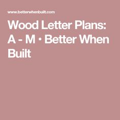 Wood Letter Plans: A - M • Better When Built