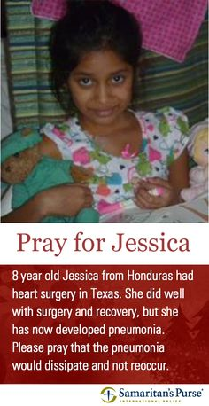 "8 year old Jessica (pronounced ""Yesica"") from Honduras had heart surgery three weeks ago in Texas. She did well with surgery and recovery, but she has now developed pneumonia. Please pray that the pneumonia would dissipate quickly and not reoccur. http://samaritanspurse.org/what-we-do/childrens-heart-project-2/"