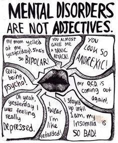 Stop using mental disorders as adjectives- you aren't going to kill yourself because you got the wrong color shirt. Your teacher isn't bipolar because he or she changed a date on the syllabus.. You're not depressed because you had a bad day. Just because you cleaned your room, you are not OCD.