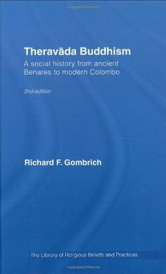 Theravada Buddhism: A Social History from Ancient Benares to Modern Colombo (The Library of Religious Beliefs and Practices) by Richard F. Gombrich. $8.31. 191 pages. Author: Richard F. Gombrich. Publisher: T & F Books UK; 2 edition (March 20, 2007)