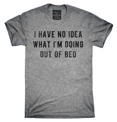 I Have No Idea What I'm Doing Out Of Bed Shirt, Hoodies, Tanktops