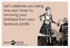 someecards.com - Let's celebrate you being one year closer to removing your birthdate from your facebook profile