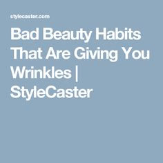 Bad Beauty Habits That Are Giving You Wrinkles   | StyleCaster