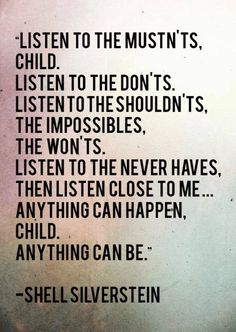 listen to the mustn'ts, child. listen to the don'ts, listen to the shouldn'ts, the impossibles, the won'ts, listen to the never haves, then listen close to me .. anything can happen, child, anything can be.