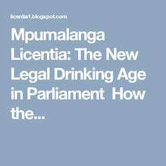 Mpumalanga Licentia: The New Legal Drinking Age in Parliament   How the...