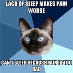 Lack of sleep makes pain worse. Can't sleep because pain is too bad!! -Sad truth..