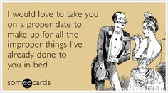 I would love to take you on a proper date to make up for all the improper things I've already done to you in bed.