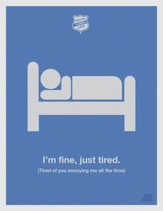 i'm fine, just tired (tired of you annoying me all the time)