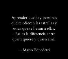 Aprender que hay personas que te ofrecen las estrellas y otras que te llevan a ellas. Esa es la diferencia entre quien quiere y quien ama. Mario Benedetti
