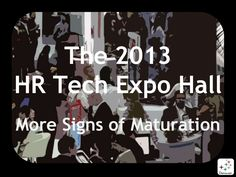 The 2013 HR Tech Conference Expo Hall: More Signs of Maturation (Oct 2013) As evidenced by the vendors and service providers who participated in the 2013 HR Tech Conference Expo Hall in Las Vegas, the HR industry continues to make significant progress developing and leveraging social and digital technologies. This slide show illustrates some of the current offerings available to facilitate the management of human capital in organizations.
