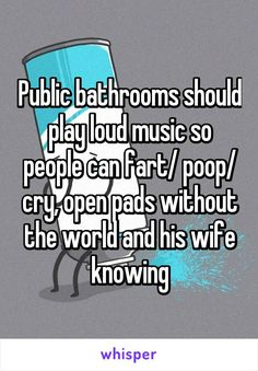 """Someone from Llangynidr, Wales, GB posted a whisper, which reads """"Public bathrooms should play loud music so people can fart/ poop/ cry, open pads without the world and his wife knowing"""" Haha Funny, Funny Jokes, Funny Stuff, Funny Things, Hilarious, Whisper App Confessions, Whisper Quotes, Period Humor, Public Bathrooms"""
