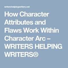 How Character Attributes and Flaws Work Within Character Arc – WRITERS HELPING WRITERS®