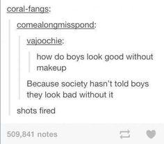 How boys look good without makeup. I think about this all of the time. Girls shouldn't think that they have to wear makeup, guys survive without it. Einstein, Things To Do With Boys, Without Makeup, Up Girl, Fight Club, True Stories, In This World, Wise Words, I Laughed