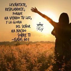 Isaías 60:1 Levántate, resplandece; porque ha venido tu luz, y la gloria de Jehová ha nacido sobre ti.♔