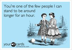 You're one of the few people I can stand to be around longer for an hour.