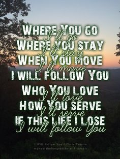 I Will Follow You - Chris Tomlin .. Maddie keeps singing this song. I love it !!