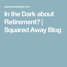In the Dark about Retirement? | Squared Away Blog