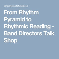 From Rhythm Pyramid to Rhythmic Reading - Band Directors Talk Shop