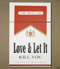 """Find what you love and let it kill you.""  bukowski"