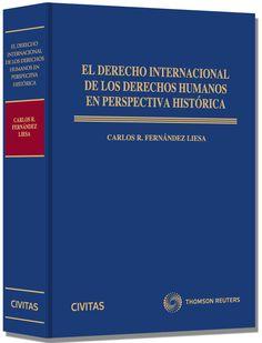 El derecho internacional de los derechos humanos en perspectiva histórica / Carlos R. Fernández Liesa.. -- Cizur Menor (Navarra) : Civitas Thomson Reuters, 2013.